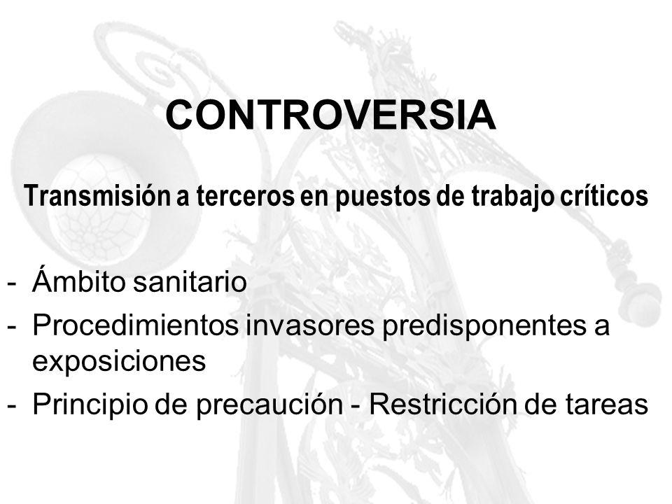 CONTROVERSIA Transmisión a terceros en puestos de trabajo críticos -Ámbito sanitario -Procedimientos invasores predisponentes a exposiciones -Principi