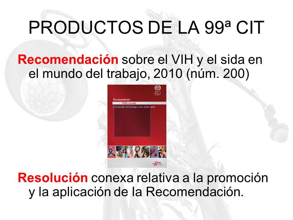 PRODUCTOS DE LA 99ª CIT Recomendación sobre el VIH y el sida en el mundo del trabajo, 2010 (núm. 200) Resolución conexa relativa a la promoción y la a