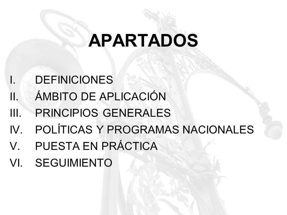 APARTADOS I.DEFINICIONES II.ÁMBITO DE APLICACIÓN III.PRINCIPIOS GENERALES IV.POLÍTICAS Y PROGRAMAS NACIONALES V.PUESTA EN PRÁCTICA VI.SEGUIMIENTO