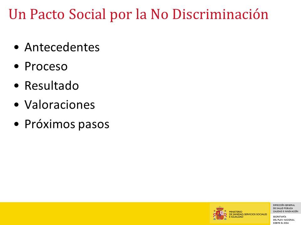 DIRECCIÓN GENERAL DE SALUD PÚBLICA CALIDAD E INNOVACIÓN SECRETARÍA DEL PLAN NACIONAL SOBRE EL SIDA Antecedentes Proceso Resultado Valoraciones Próximos pasos Un Pacto Social por la No Discriminación