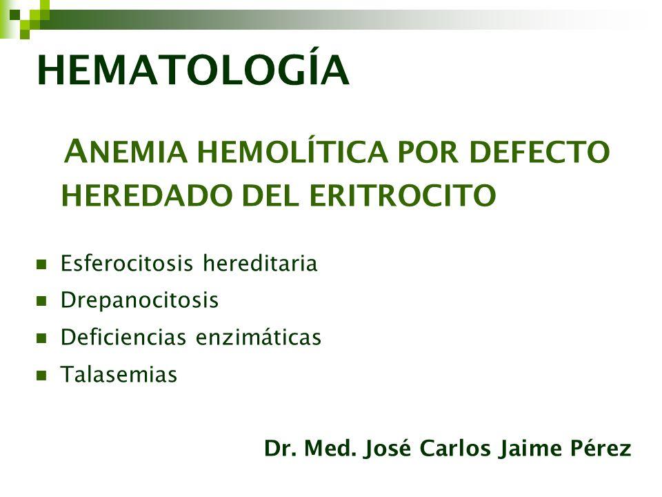 HEMATOLOGÍA A NEMIA HEMOLÍTICA POR DEFECTO HEREDADO DEL ERITROCITO Esferocitosis hereditaria Drepanocitosis Deficiencias enzimáticas Talasemias Dr. Me
