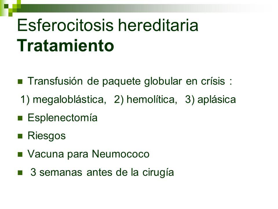 Esferocitosis hereditaria Tratamiento Transfusión de paquete globular en crísis : 1) megaloblástica, 2) hemolítica, 3) aplásica Esplenectomía Riesgos