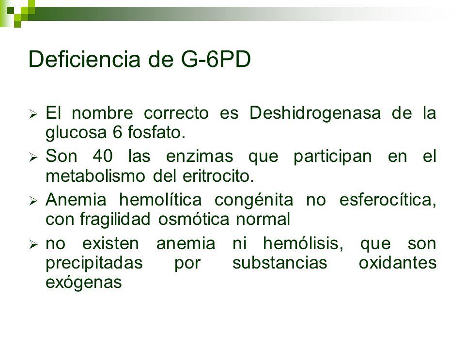 Deficiencia de G-6PD El nombre correcto es Deshidrogenasa de la glucosa 6 fosfato. Son 40 las enzimas que participan en el metabolismo del eritrocito.