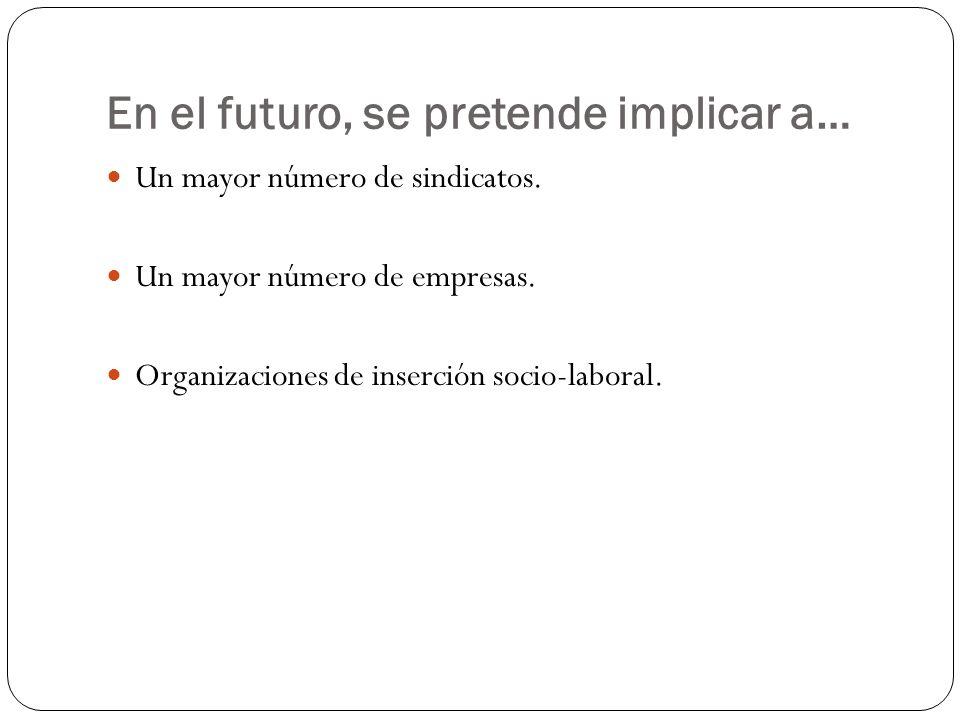 En el futuro, se pretende implicar a… Un mayor número de sindicatos. Un mayor número de empresas. Organizaciones de inserción socio-laboral.