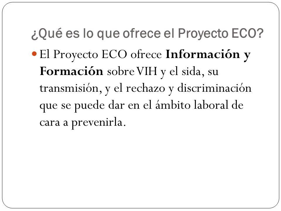 ¿Qué es lo que ofrece el Proyecto ECO? El Proyecto ECO ofrece Información y Formación sobre VIH y el sida, su transmisión, y el rechazo y discriminaci