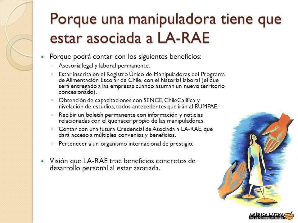 Porque una manipuladora tiene que estar asociada a LA-RAE Porque podrá contar con los siguientes beneficios: Asesoría legal y laboral permanente. Esta