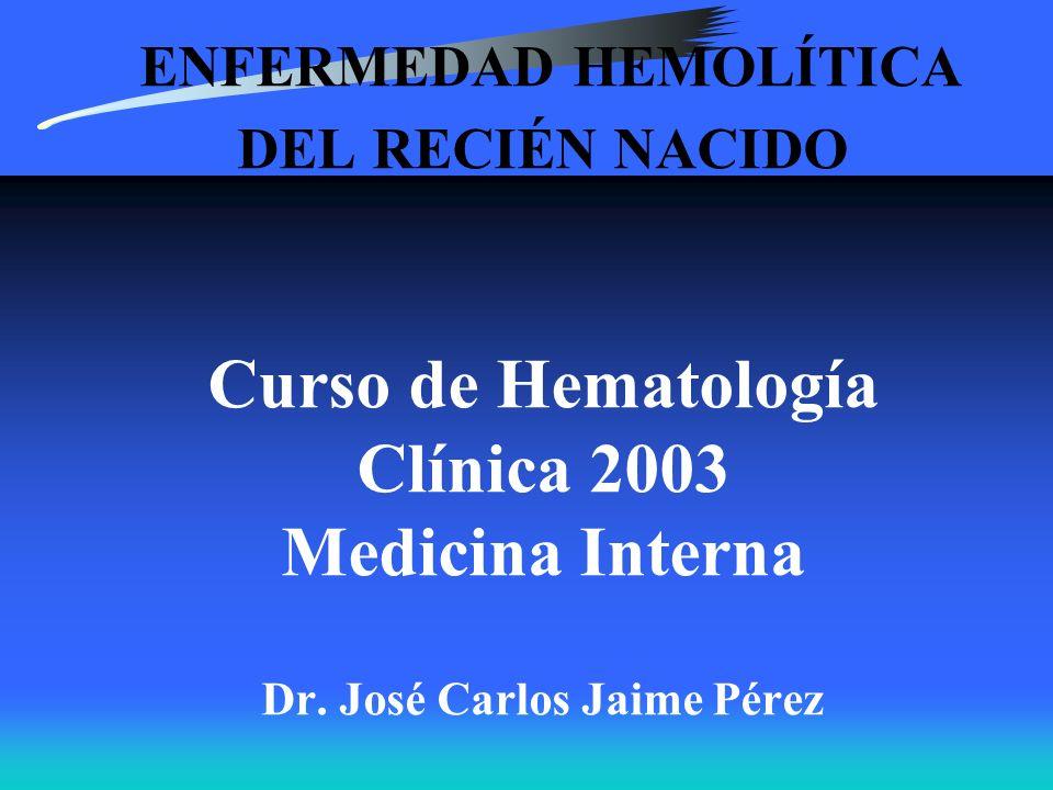 ENFERMEDAD HEMOLÍTICA DEL RECIÉN NACIDO Curso de Hematología Clínica 2003 Medicina Interna Dr. José Carlos Jaime Pérez