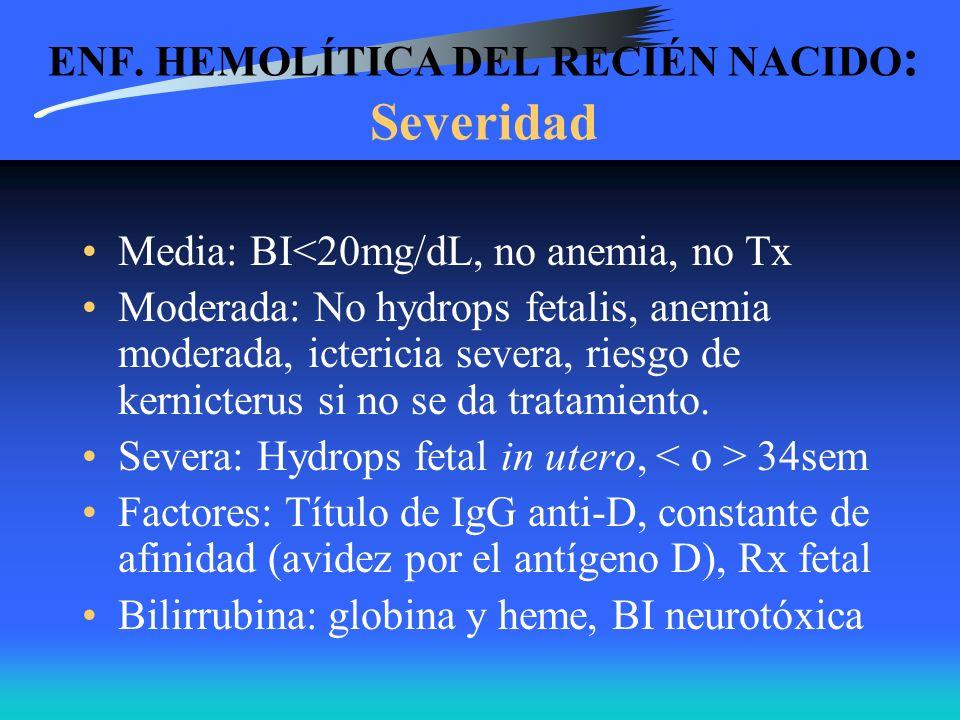 ENF. HEMOLÍTICA DEL RECIÉN NACIDO : Severidad Media: BI<20mg/dL, no anemia, no Tx Moderada: No hydrops fetalis, anemia moderada, ictericia severa, rie