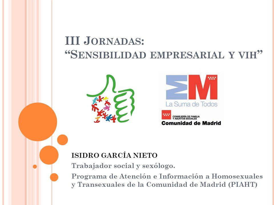 III J ORNADAS : S ENSIBILIDAD EMPRESARIAL Y VIH ISIDRO GARCÍA NIETO Trabajador social y sexólogo. Programa de Atención e Información a Homosexuales y