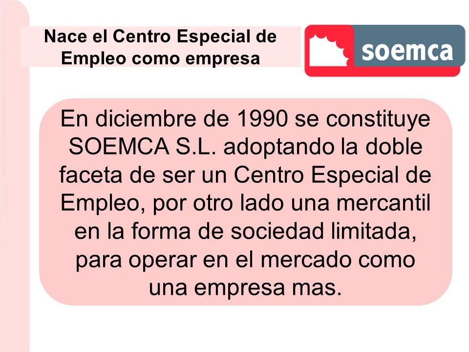 Nace el Centro Especial de Empleo como empresa En diciembre de 1990 se constituye SOEMCA S.L. adoptando la doble faceta de ser un Centro Especial de E