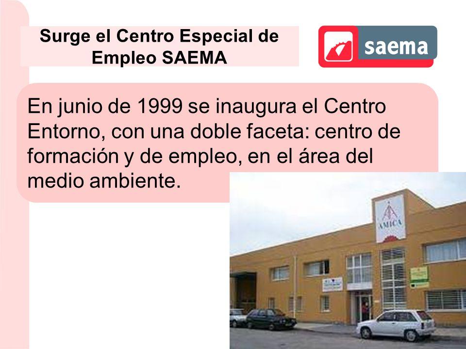 Surge el Centro Especial de Empleo SAEMA En junio de 1999 se inaugura el Centro Entorno, con una doble faceta: centro de formación y de empleo, en el