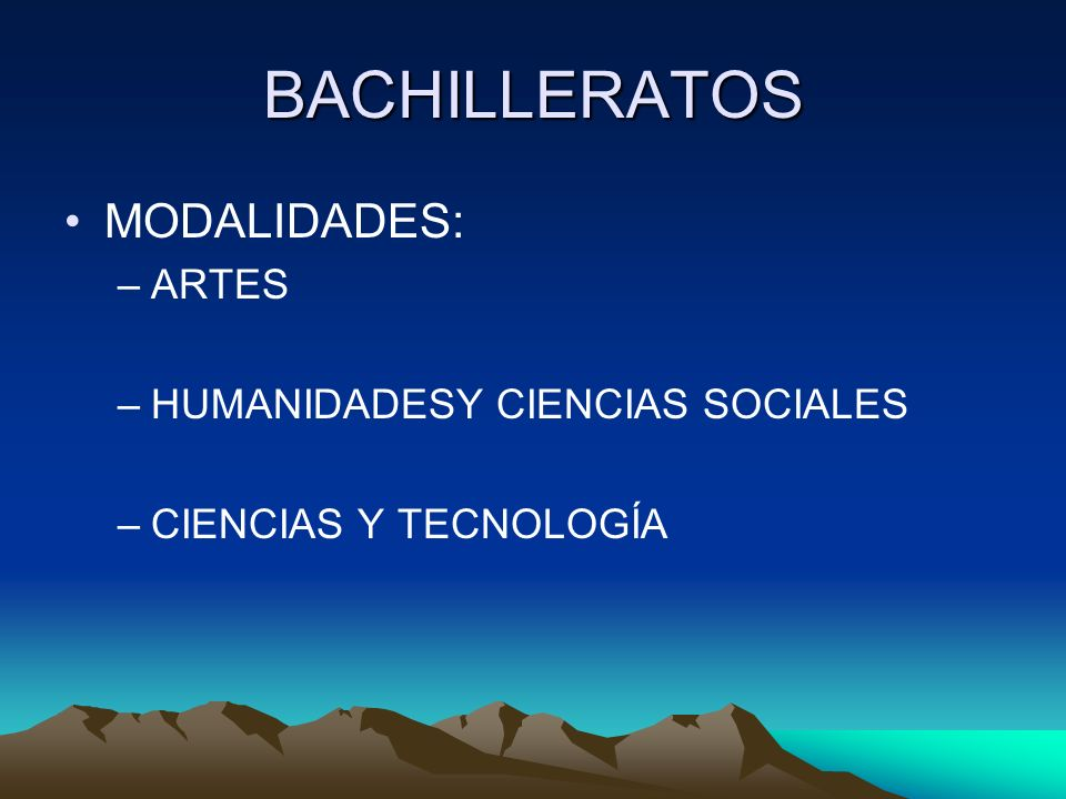 BACHILLERATOS MODALIDADES: –ARTES –HUMANIDADESY CIENCIAS SOCIALES –CIENCIAS Y TECNOLOGÍA