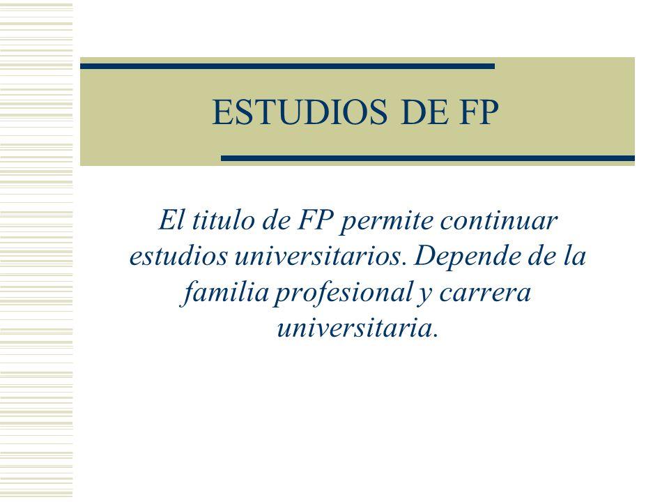 ESTUDIOS DE FP El titulo de FP permite continuar estudios universitarios. Depende de la familia profesional y carrera universitaria.