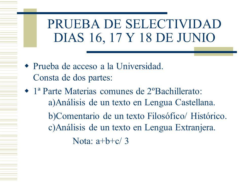 PRUEBA DE SELECTIVIDAD DIAS 16, 17 Y 18 DE JUNIO Prueba de acceso a la Universidad. Consta de dos partes: 1ª Parte Materias comunes de 2ºBachillerato: