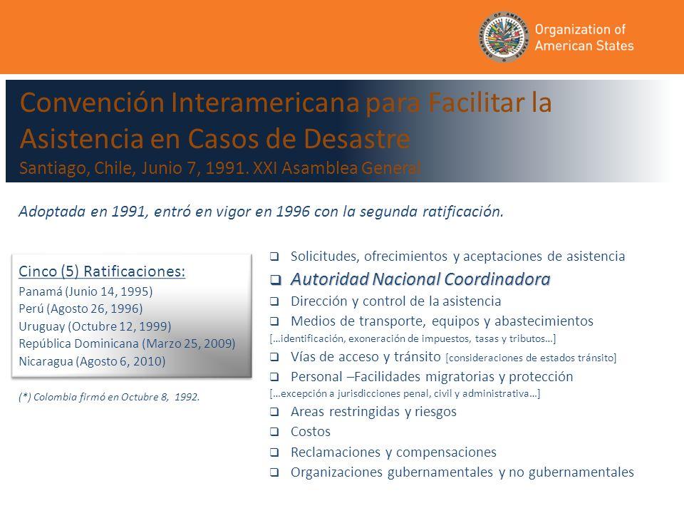 Cinco (5) Ratificaciones: Panamá (Junio 14, 1995) Perú (Agosto 26, 1996) Uruguay (Octubre 12, 1999) República Dominicana (Marzo 25, 2009) Nicaragua (Agosto 6, 2010) Cinco (5) Ratificaciones: Panamá (Junio 14, 1995) Perú (Agosto 26, 1996) Uruguay (Octubre 12, 1999) República Dominicana (Marzo 25, 2009) Nicaragua (Agosto 6, 2010) Solicitudes, ofrecimientos y aceptaciones de asistencia Autoridad Nacional Coordinadora Autoridad Nacional Coordinadora Dirección y control de la asistencia Medios de transporte, equipos y abastecimientos […identificación, exoneración de impuestos, tasas y tributos…] Vías de acceso y tránsito [consideraciones de estados tránsito] Personal –Facilidades migratorias y protección […excepción a jurisdicciones penal, civil y administrativa…] Areas restringidas y riesgos Costos Reclamaciones y compensaciones Organizaciones gubernamentales y no gubernamentales Adoptada en 1991, entró en vigor en 1996 con la segunda ratificación.
