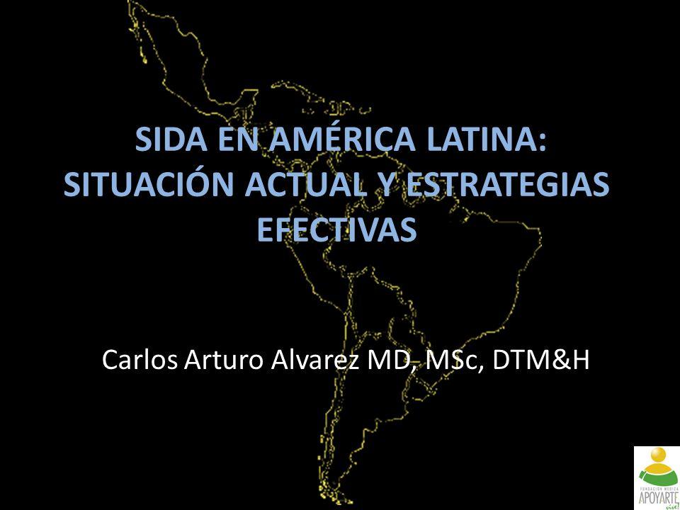 SIDA EN AMÉRICA LATINA: SITUACIÓN ACTUAL Y ESTRATEGIAS EFECTIVAS Carlos Arturo Alvarez MD, MSc, DTM&H