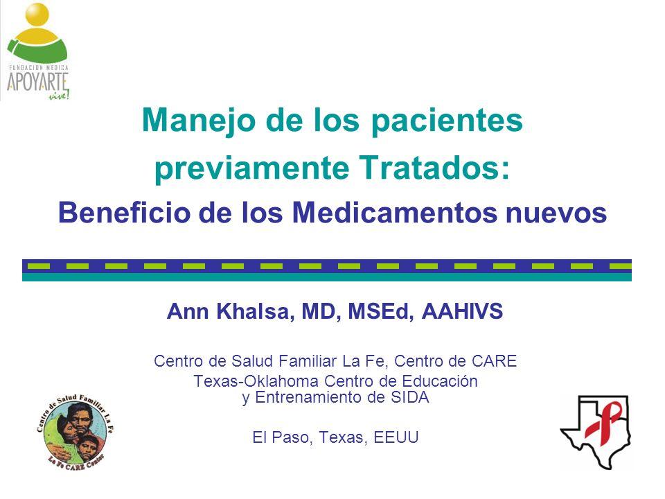 Manejo de los pacientes previamente Tratados: Beneficio de los Medicamentos nuevos Ann Khalsa, MD, MSEd, AAHIVS Centro de Salud Familiar La Fe, Centro de CARE Texas-Oklahoma Centro de Educación y Entrenamiento de SIDA El Paso, Texas, EEUU
