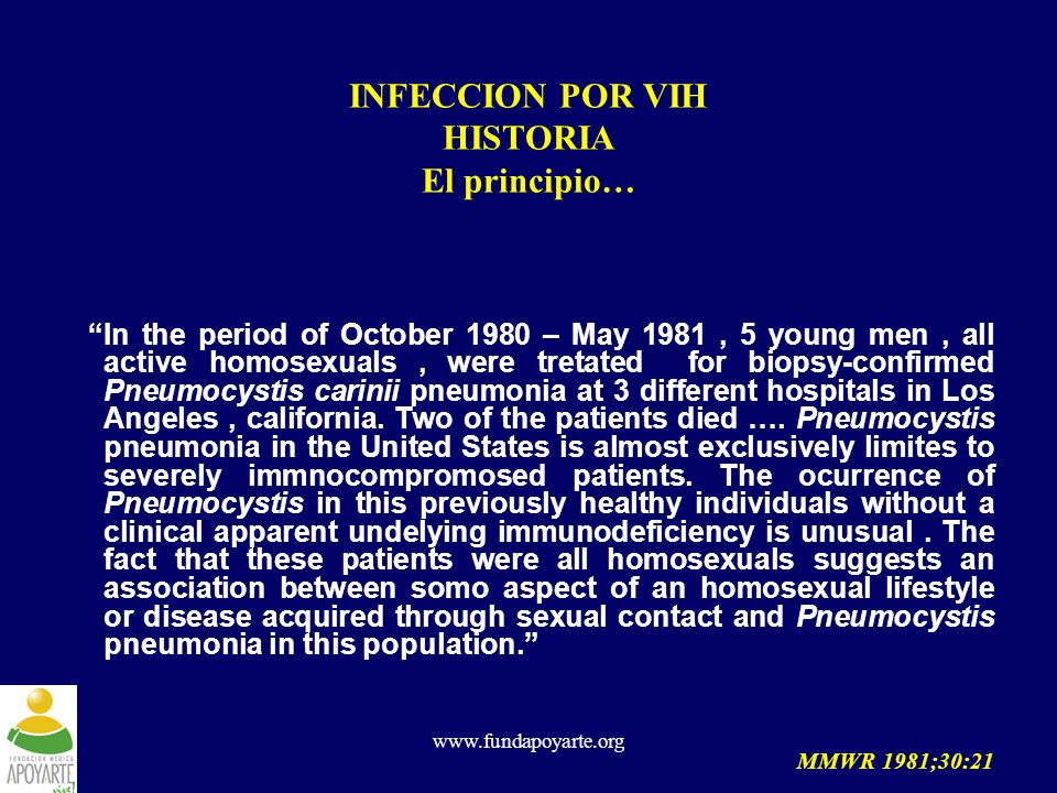 www.fundapoyarte.org INFECCION POR VIH HISTORIA El principio… In the period of October 1980 – May 1981, 5 young men, all active homosexuals, were tret