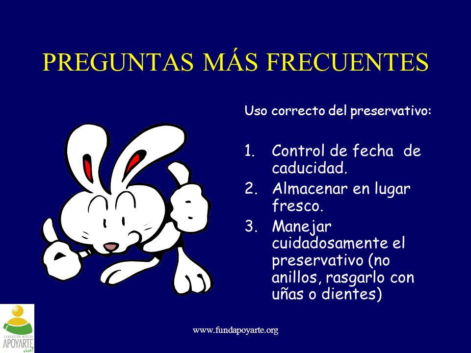 www.fundapoyarte.org PREGUNTAS MÁS FRECUENTES Uso correcto del preservativo: 1.Control de fecha de caducidad. 2.Almacenar en lugar fresco. 3.Manejar c