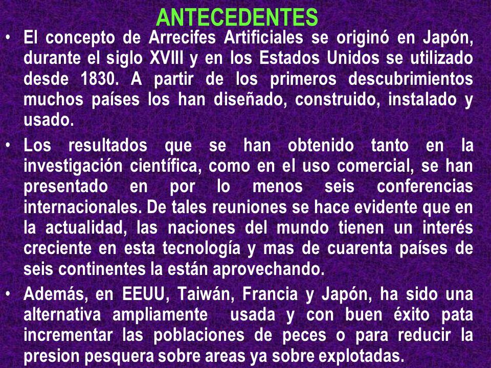 ANTECEDENTES El concepto de Arrecifes Artificiales se originó en Japón, durante el siglo XVIII y en los Estados Unidos se utilizado desde 1830. A part