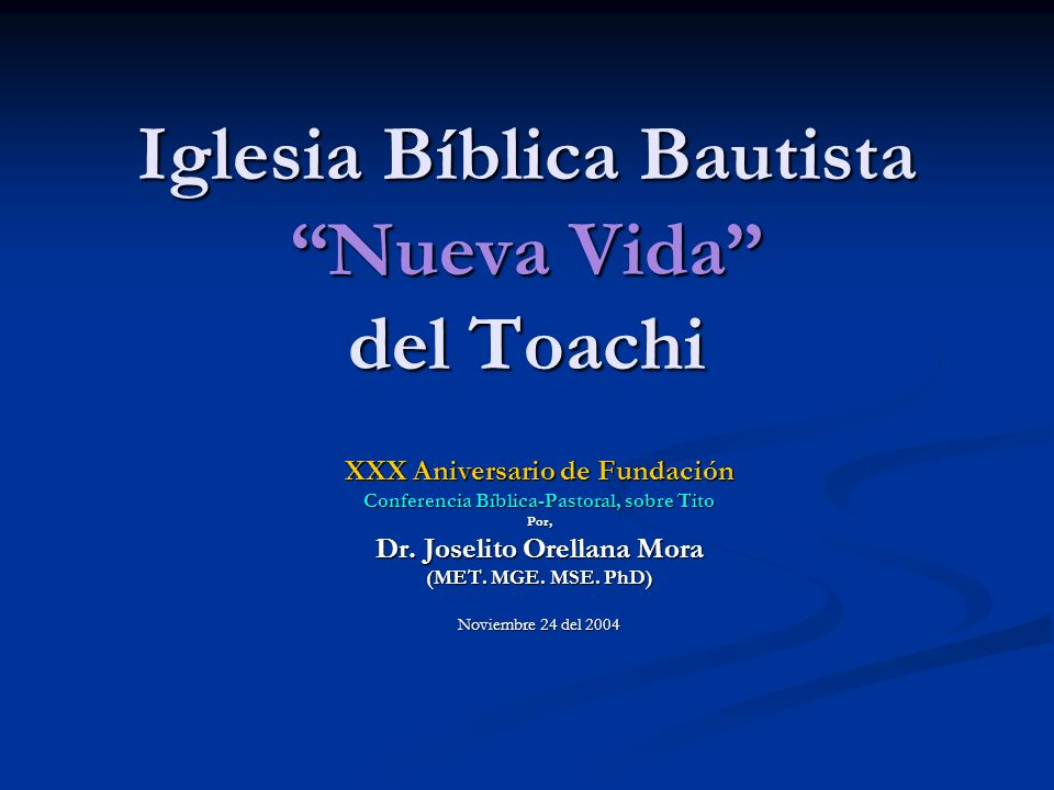 Iglesia Bíblica Bautista Nueva Vida del Toachi XXX Aniversario de Fundación Conferencia Bíblica-Pastoral, sobre Tito Por, Dr. Joselito Orellana Mora (