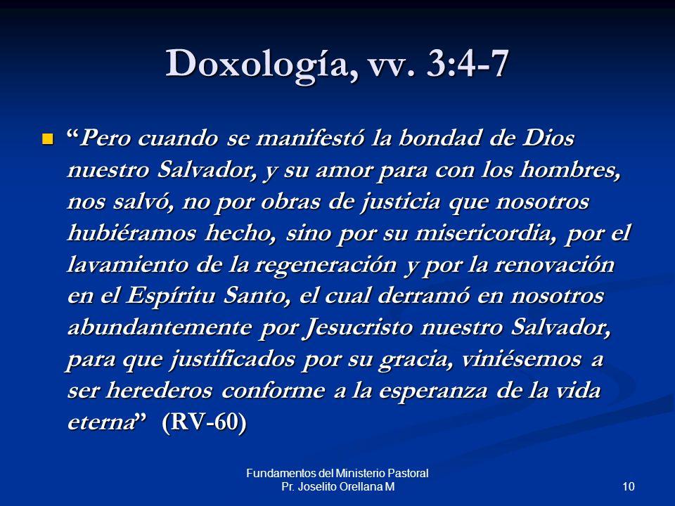 10 Fundamentos del Ministerio Pastoral Pr. Joselito Orellana M Doxología, vv. 3:4-7 Pero cuando se manifestó la bondad de Dios nuestro Salvador, y su