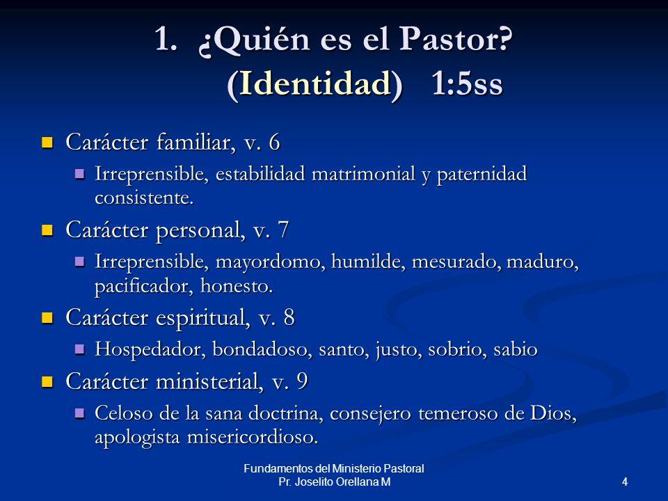 4 Fundamentos del Ministerio Pastoral Pr. Joselito Orellana M 1. ¿Quién es el Pastor? (Identidad)1:5ss Carácter familiar, v. 6 Carácter familiar, v. 6
