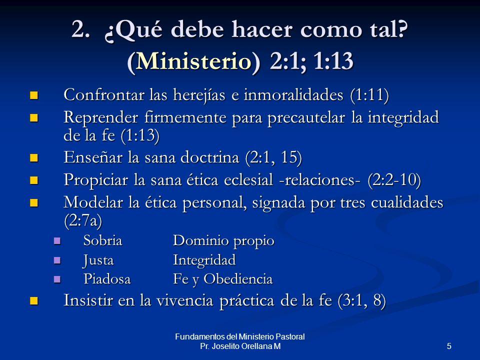 5 Fundamentos del Ministerio Pastoral Pr. Joselito Orellana M 2. ¿Qué debe hacer como tal? (Ministerio)2:1; 1:13 Confrontar las herejías e inmoralidad