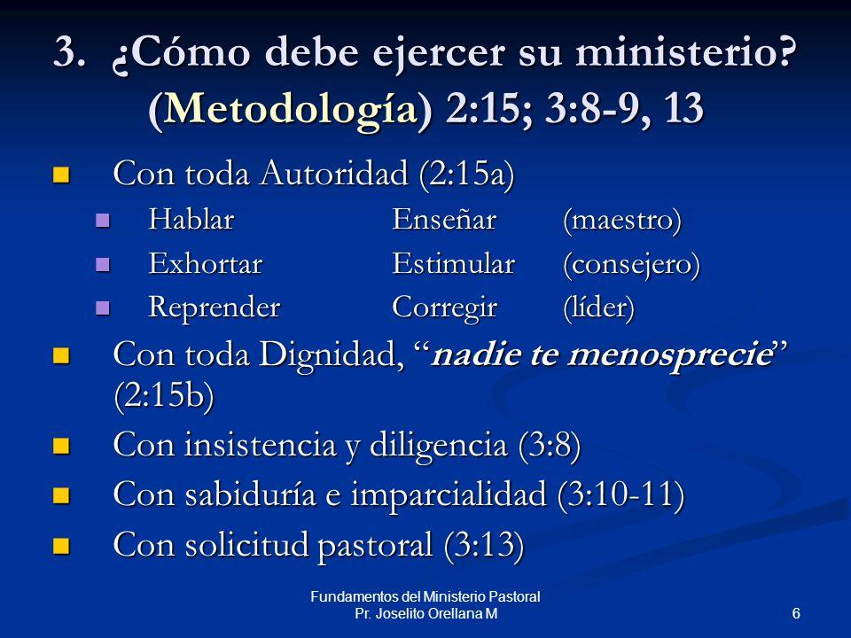6 Fundamentos del Ministerio Pastoral Pr. Joselito Orellana M 3. ¿Cómo debe ejercer su ministerio? (Metodología) 2:15; 3:8-9, 13 Con toda Autoridad (2