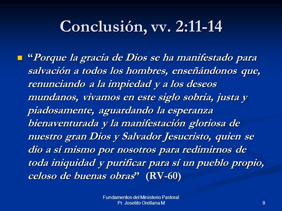 8 Fundamentos del Ministerio Pastoral Pr. Joselito Orellana M Conclusión, vv. 2:11-14 Porque la gracia de Dios se ha manifestado para salvación a todo