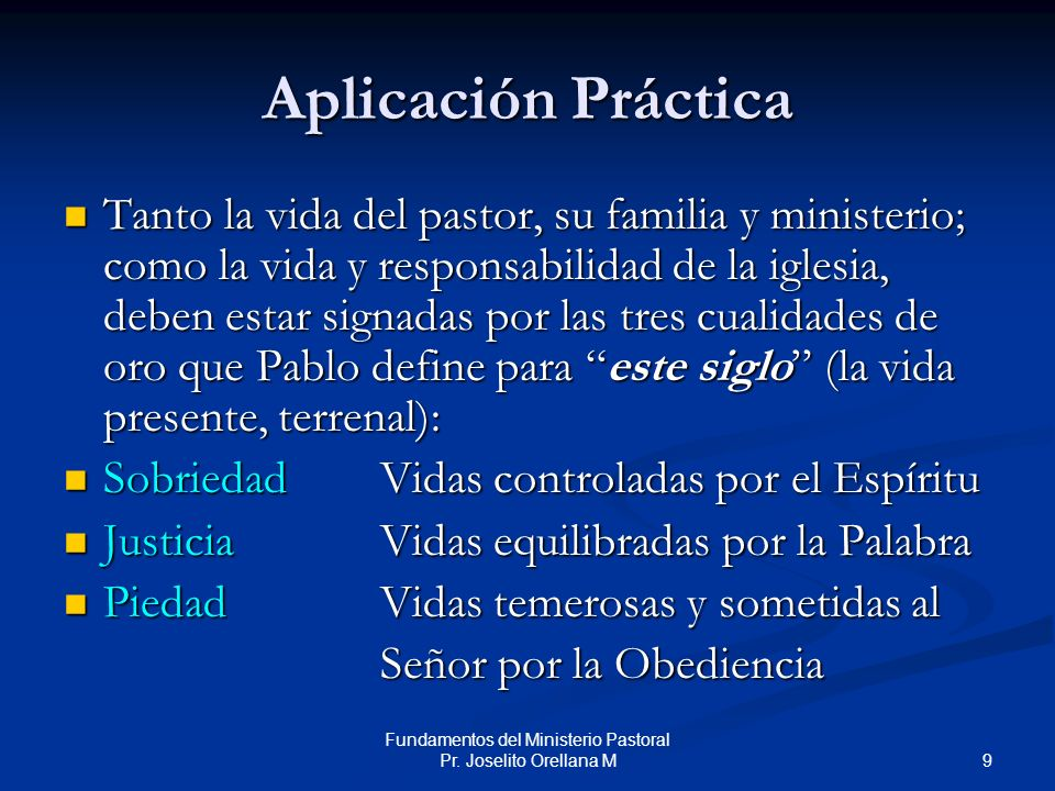 9 Fundamentos del Ministerio Pastoral Pr. Joselito Orellana M Aplicación Práctica Tanto la vida del pastor, su familia y ministerio; como la vida y re