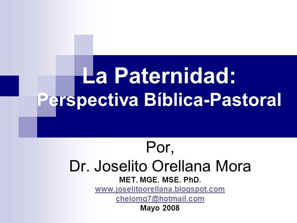 La Paternidad: Perspectiva Bíblica-Pastoral Por, Dr. Joselito Orellana Mora MET. MGE. MSE. PhD. www.joselitoorellana.blogspot.com chelomg7@hotmail.com
