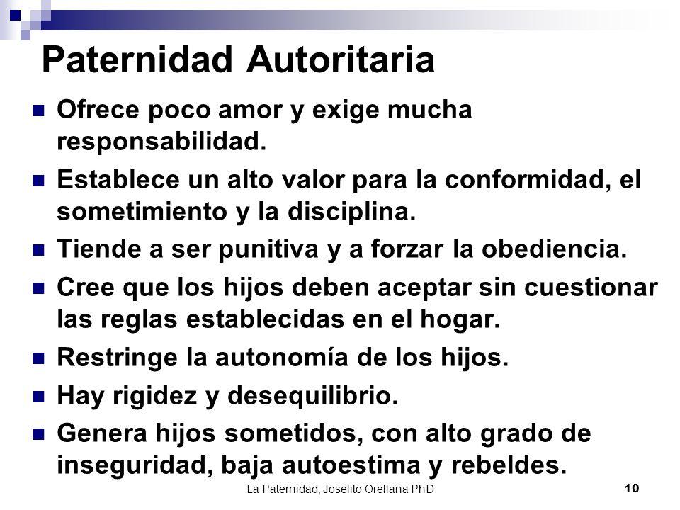 La Paternidad, Joselito Orellana PhD10 Paternidad Autoritaria Ofrece poco amor y exige mucha responsabilidad. Establece un alto valor para la conformi