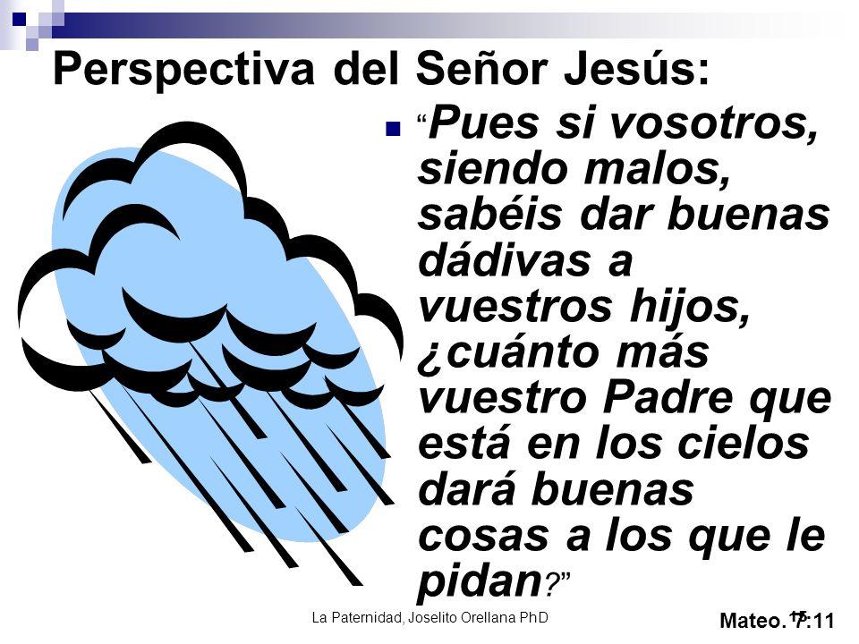 La Paternidad, Joselito Orellana PhD15 Perspectiva del Señor Jesús: Pues si vosotros, siendo malos, sabéis dar buenas dádivas a vuestros hijos, ¿cuánt