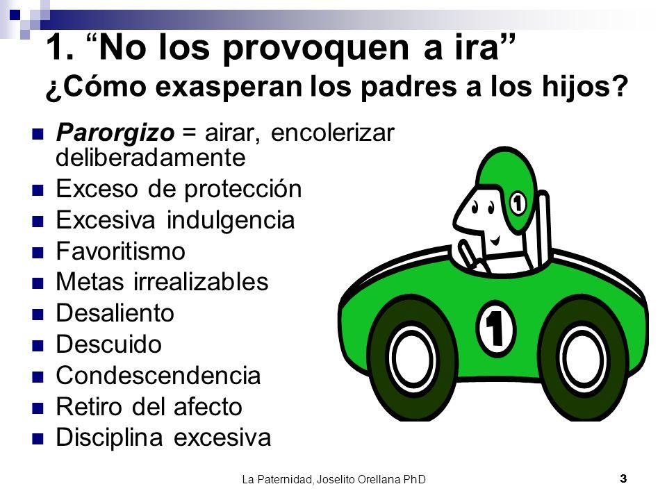 La Paternidad, Joselito Orellana PhD3 1. No los provoquen a ira ¿Cómo exasperan los padres a los hijos? Parorgizo = airar, encolerizar deliberadamente