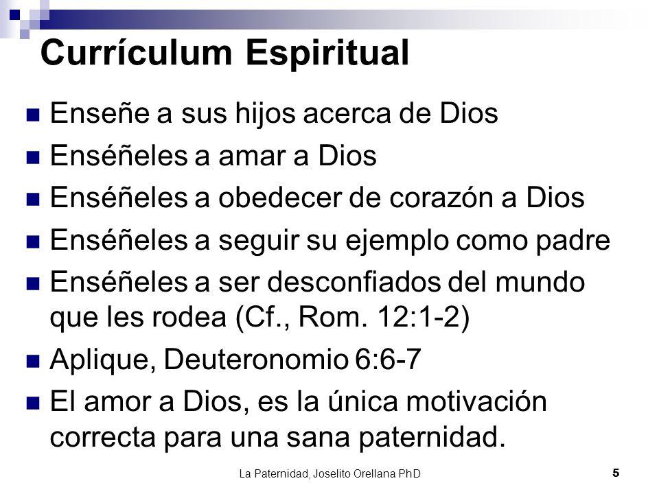 La Paternidad, Joselito Orellana PhD5 Currículum Espiritual Enseñe a sus hijos acerca de Dios Enséñeles a amar a Dios Enséñeles a obedecer de corazón