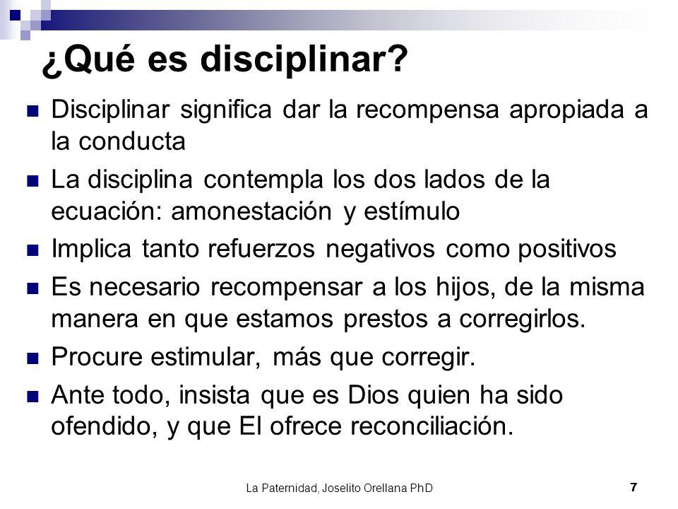 La Paternidad, Joselito Orellana PhD7 ¿Qué es disciplinar? Disciplinar significa dar la recompensa apropiada a la conducta La disciplina contempla los
