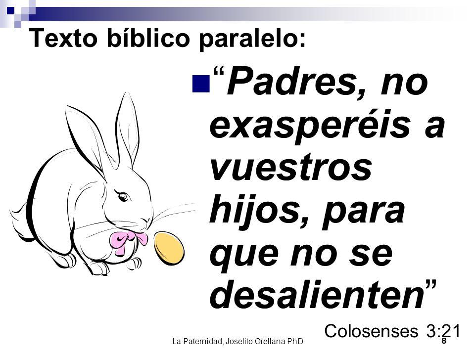 La Paternidad, Joselito Orellana PhD8 Texto bíblico paralelo: Padres, no exasperéis a vuestros hijos, para que no se desalienten Colosenses 3:21