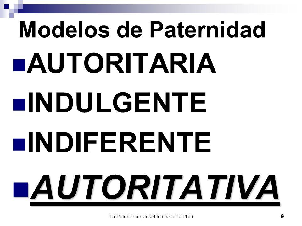La Paternidad, Joselito Orellana PhD9 Modelos de Paternidad AUTORITARIA INDULGENTE INDIFERENTE AUTORITATIVA AUTORITATIVA