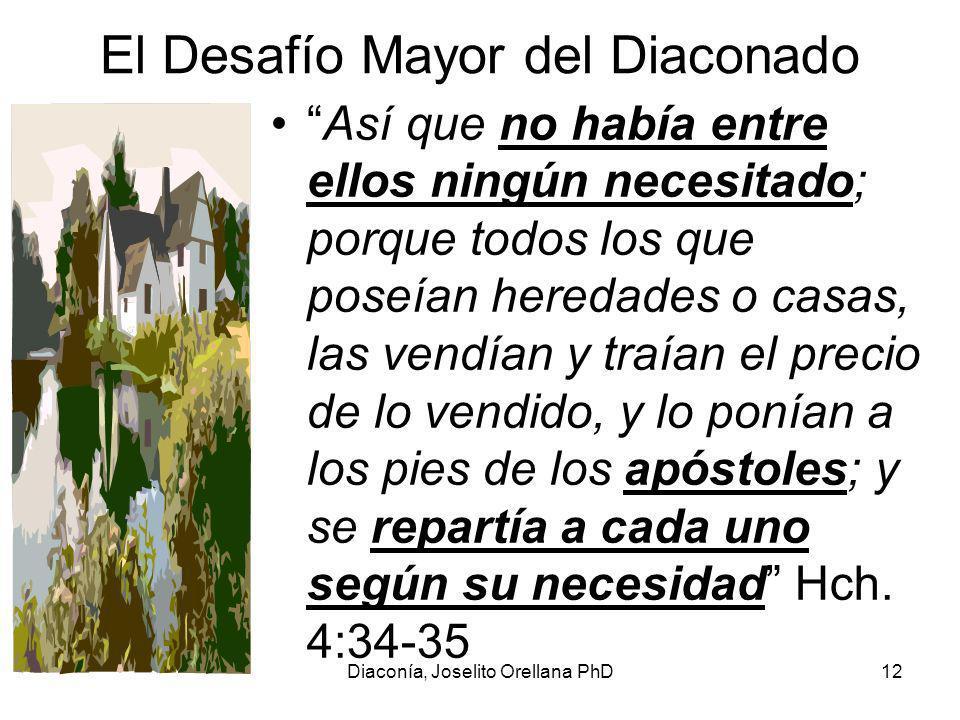 Diaconía, Joselito Orellana PhD12 El Desafío Mayor del Diaconado Así que no había entre ellos ningún necesitado; porque todos los que poseían heredades o casas, las vendían y traían el precio de lo vendido, y lo ponían a los pies de los apóstoles; y se repartía a cada uno según su necesidad Hch.