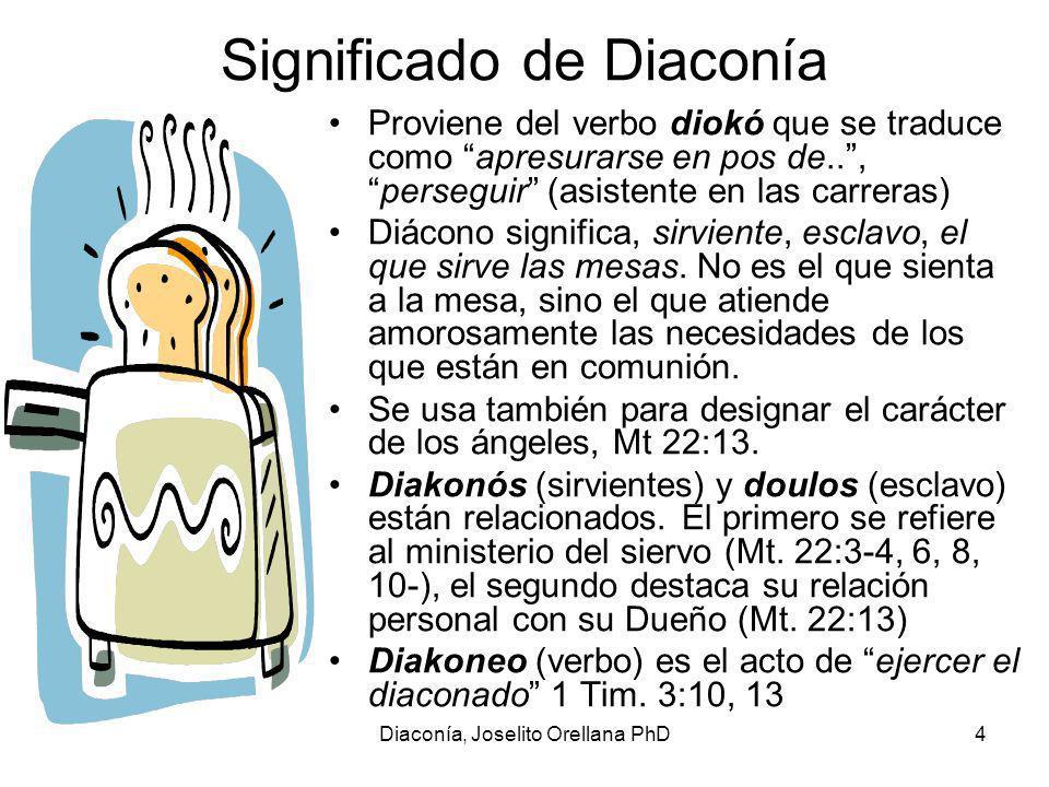 Diaconía, Joselito Orellana PhD4 Significado de Diaconía Proviene del verbo diokó que se traduce como apresurarse en pos de..,perseguir (asistente en las carreras) Diácono significa, sirviente, esclavo, el que sirve las mesas.