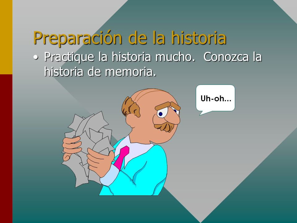 Preparación de la historia Practique la historia mucho. Conozca la historia de memoria.Practique la historia mucho. Conozca la historia de memoria. Uh