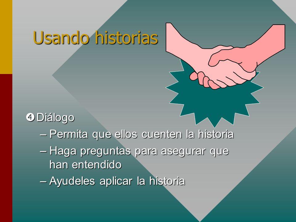 Diálogo Diálogo –Permita que ellos cuenten la historia –Haga preguntas para asegurar que han entendido –Ayudeles aplicar la historia Usando historias