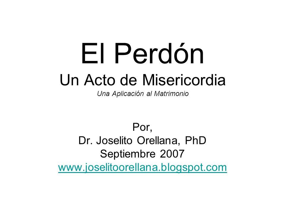 El Perdón Un Acto de Misericordia Una Aplicación al Matrimonio Por, Dr. Joselito Orellana, PhD Septiembre 2007 www.joselitoorellana.blogspot.com