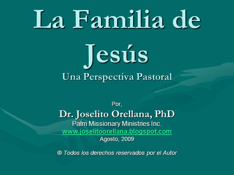 La Familia de Jesús Una Perspectiva Pastoral Por, Dr. Joselito Orellana, PhD Palm Missionary Ministries Inc. www.joselitoorellana.blogspot.com Agosto,