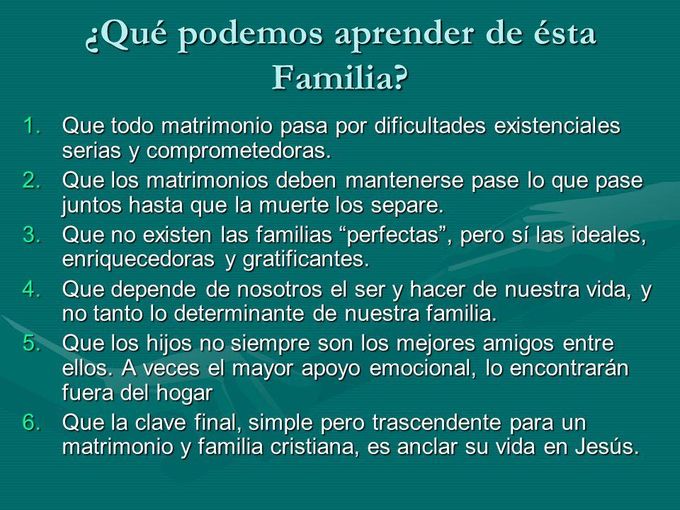 ¿Qué podemos aprender de ésta Familia? 1.Que todo matrimonio pasa por dificultades existenciales serias y comprometedoras. 2.Que los matrimonios deben