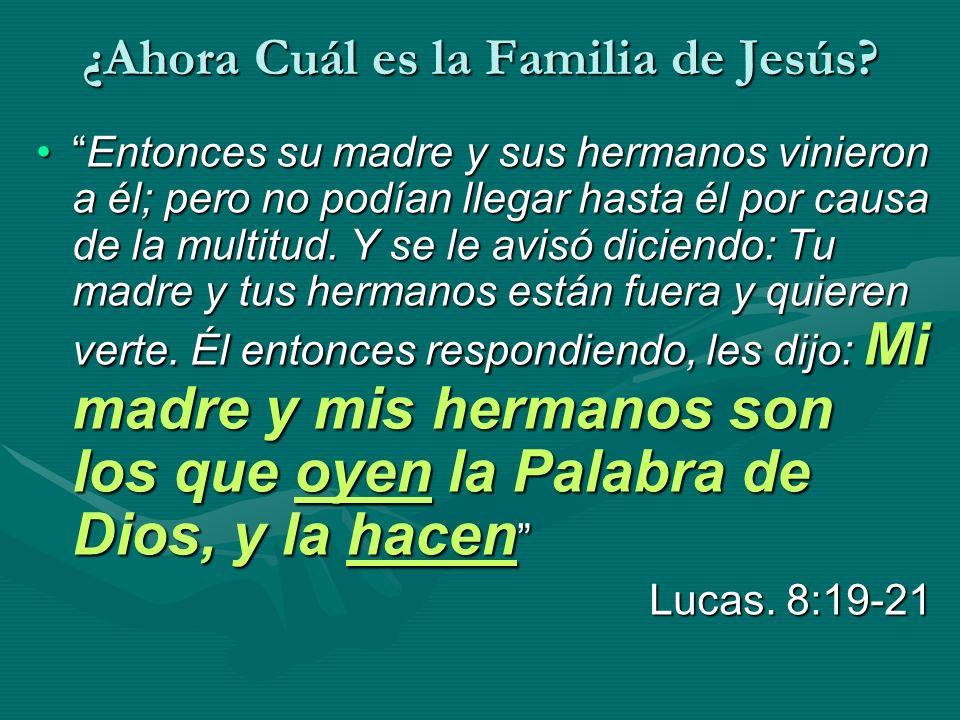¿Ahora Cuál es la Familia de Jesús? Entonces su madre y sus hermanos vinieron a él; pero no podían llegar hasta él por causa de la multitud. Y se le a