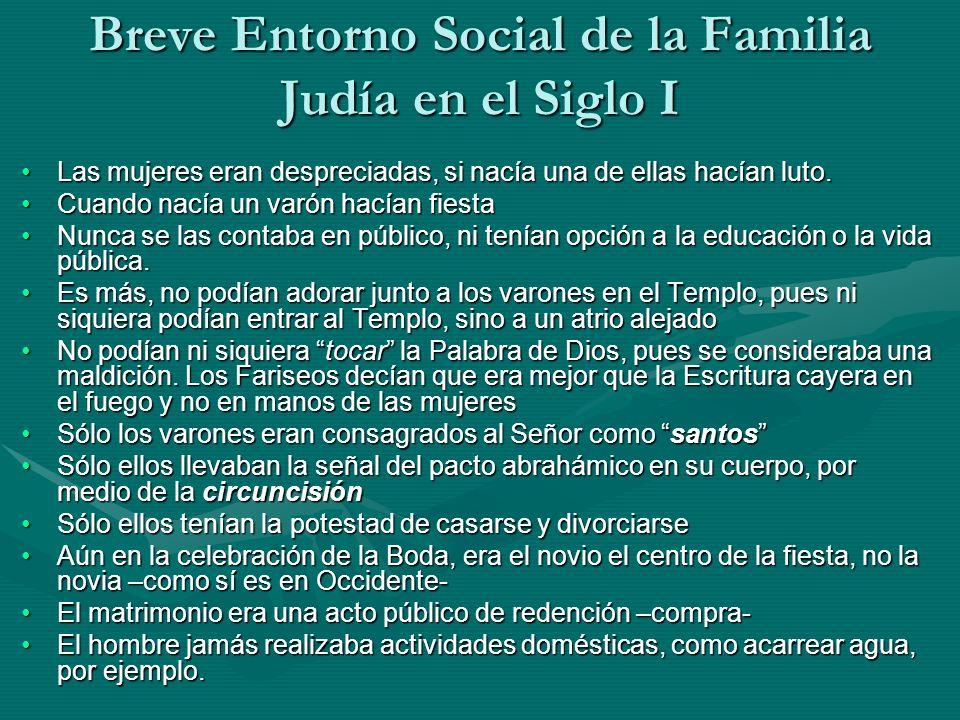 Breve Entorno Social de la Familia Judía en el Siglo I Las mujeres eran despreciadas, si nacía una de ellas hacían luto.Las mujeres eran despreciadas,