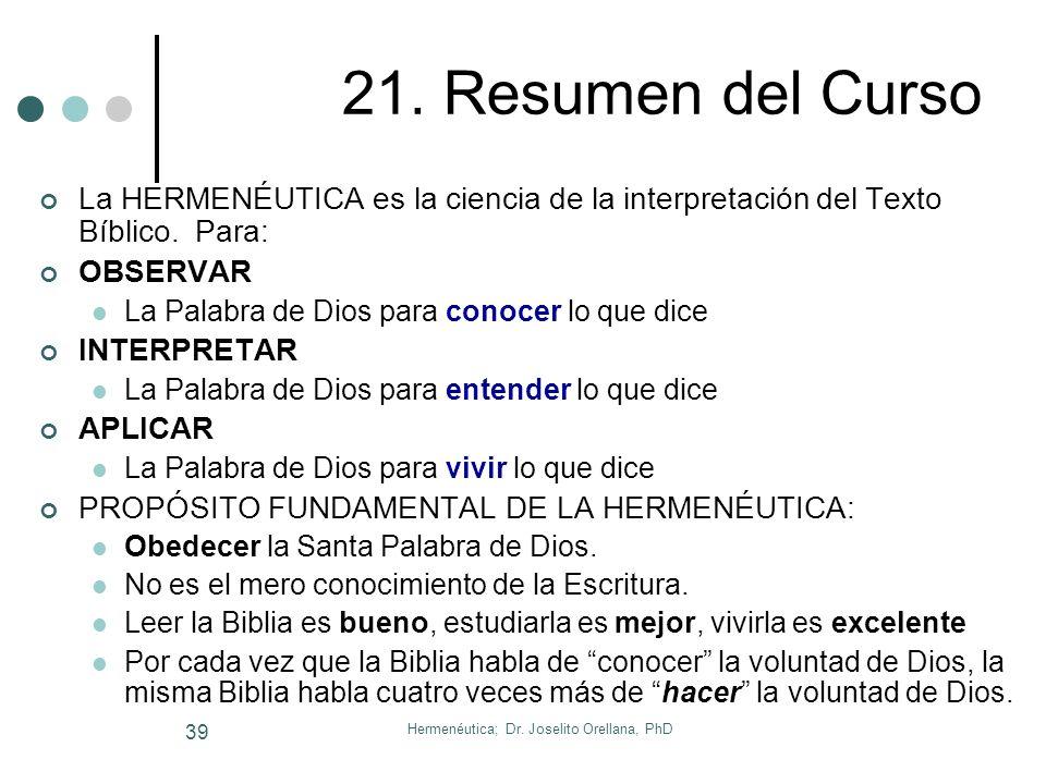 Hermenéutica; Dr. Joselito Orellana, PhD 38 20. Conclusión La meta del hermeneuta es dejar que la Biblia diga lo que tiene que decir aquí y ahora (Jua
