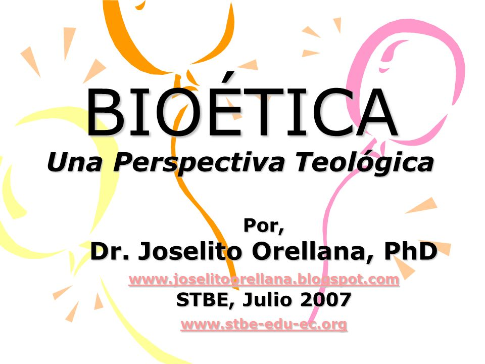 BIOÉTICA Una Perspectiva Teológica Por, Dr. Joselito Orellana, PhD www.joselitoorellana.blogspot.com STBE, Julio 2007 www.stbe-edu-ec.org